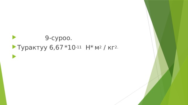 9-суроо. Турактуу 6,67  *10 -11 Н*  м 2 / кг 2.