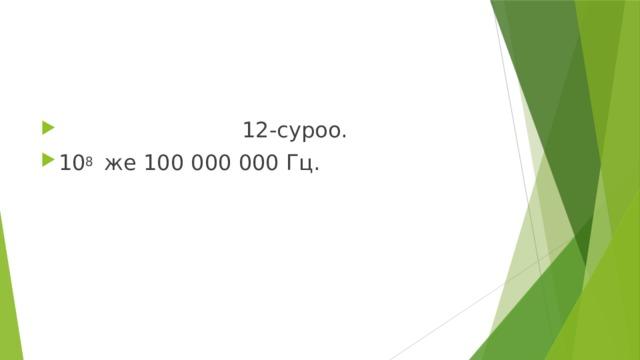 12-суроо. 10 8 же 100 000 000 Гц.