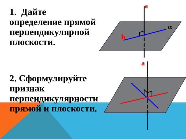 а   α    b    1. Дайте определение прямой перпендикулярной плоскости. 2. Сформулируйте признак перпендикулярности прямой и плоскости.  а  b  α    c