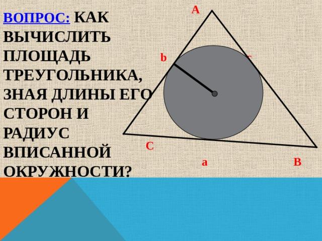 A  b c   r    M  C  a  B  ВОПРОС:  КАК ВЫЧИСЛИТЬ ПЛОЩАДЬ ТРЕУГОЛЬНИКА, ЗНАЯ ДЛИНЫ ЕГО СТОРОН И РАДИУС ВПИСАННОЙ ОКРУЖНОСТИ?