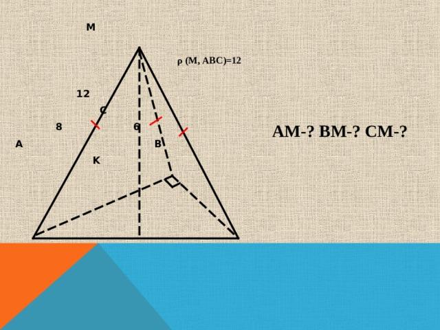 М  ρ (М, АВС)=12  12    С  8 6 А В  K  АМ-? ВМ-? СМ-?