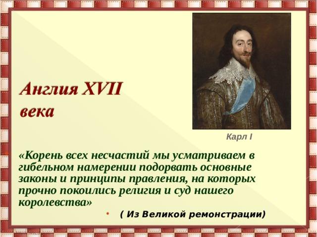 Карл I «Корень всех несчастий мы усматриваем в гибельном намерении подорвать основные законы и принципы правления, на которых прочно покоились религия и суд нашего королевства» ( Из Великой ремонстрации)