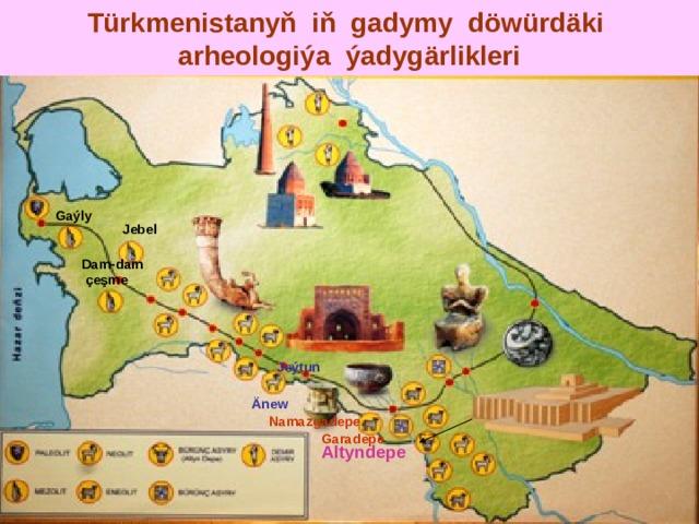 Türkmenistanyň iň gadymy döwürdäki  arheologiýa ýadygärlikleri Gaýly Jebel Dam-dam  çeşme Jeýtun  Änew Namazgadepe Garadepe Altyndepe