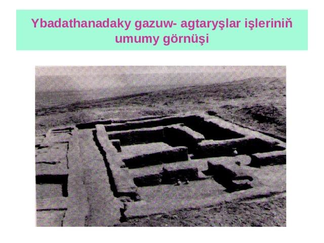 Ybadathanadaky gazuw- agtaryşlar işleriniň umumy görnüşi
