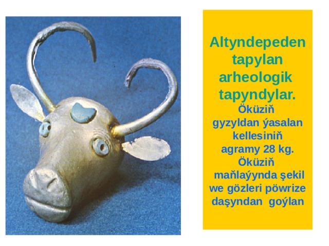Altyndepeden tapylan  arheologik tapyndylar.  Öküziň  gyzyldan ýasalan kellesiniň  agramy 28 kg. Öküziň  maňlaýynda ş ekil we gözleri pöwrize daşyndan  goýlan