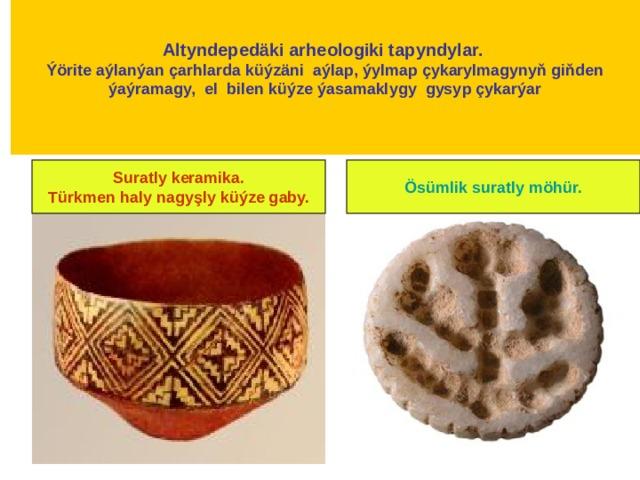 Altyndepedäki arheologiki tapyndylar.  Ýörite aýlanýan çarhlarda küýzäni aýlap, ýylmap çykarylmagynyň giňden ýaýramagy, el bilen küýze ýasamaklygy gysyp çykarýar   Suratly keramika. Türkmen haly nagyşly küýze gaby. Ösümlik suratly möhür.