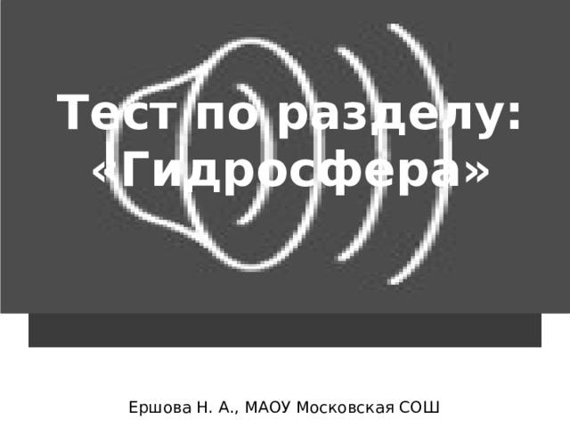 Тест по разделу: «Гидросфера» Ершова Н. А., МАОУ Московская СОШ