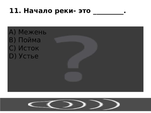11. Начало реки- это _________. А) Межень В) Пойма С) Исток D) Устье