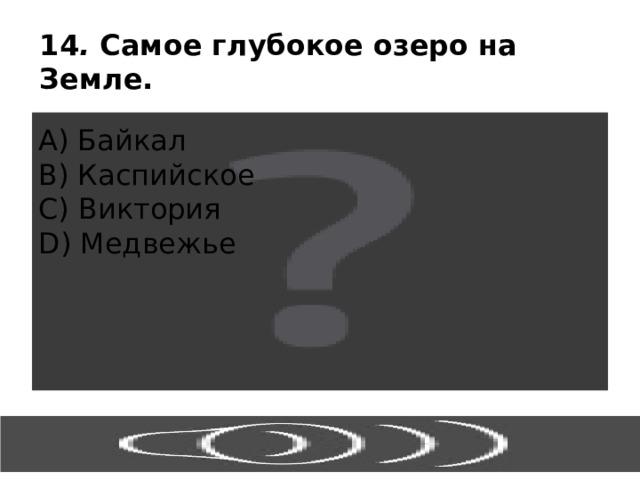 14 . Самое глубокое озеро на Земле. А) Байкал В) Каспийское С) Виктория D) Медвежье