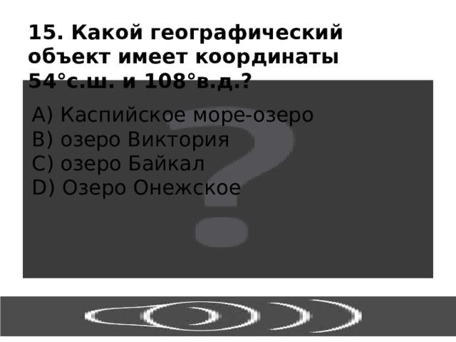 15. Какой географический объект имеет координаты 54 °с.ш. и 108°в.д.? А) Каспийское море-озеро В) озеро Виктория С) озеро Байкал D) Озеро Онежское