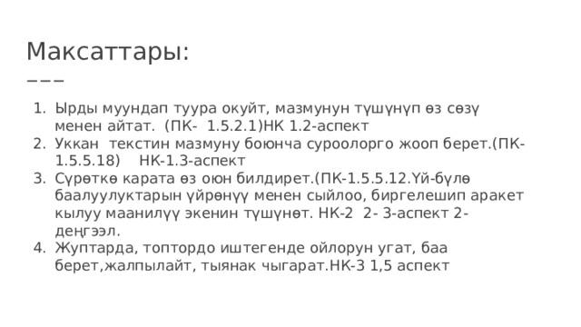 Максаттары: Ырды муундап туура окуйт, мазмунун түшүнүп өз сөзү менен айтат. (ПК- 1.5.2.1)НК 1.2-аспект Уккан текстин мазмуну боюнча суроолорго жооп берет.(ПК-1.5.5.18) НК-1.3-аспект Сүрөткө карата өз оюн билдирет.(ПК-1.5.5.12.Үй-бүлө баалуулуктарын үйрөнүү менен сыйлоо, биргелешип аракет кылуу маанилүү экенин түшүнөт. НК-2 2- 3-аспект 2-деңгээл. Жуптарда, топтордо иштегенде ойлорун угат, баа берет,жалпылайт, тыянак чыгарат.НК-3 1,5 аспект