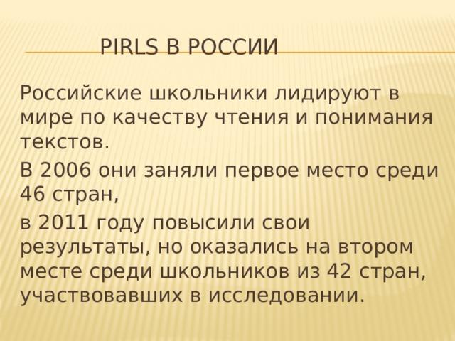 PIRLS в России Российские школьники лидируют в мире по качеству чтения и понимания текстов. В 2006 они заняли первое место среди 46 стран, в 2011 году повысили свои результаты, но оказались на втором месте среди школьников из 42 стран, участвовавших в исследовании.