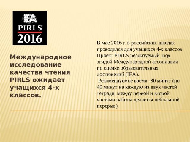 Международное исследование качества чтения PIRLS ожидает учащихся 4-х классов. В мае 2016 г. в российских школах проводился для учащихся 4-х классов Проект PIRLS реализуемый под эгидой Международной ассоциации по оценке образовательных достижений (IEA).  Рекомендуемое время -80 минут (по 40 минут на каждую из двух частей тетради; между первой и второй частями работы делается небольшой перерыв).