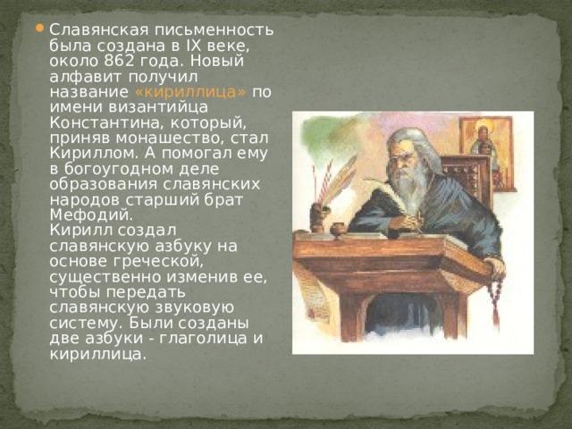 Славянская письменность была создана в IX веке, около 862 года. Новый алфавит получил название «кириллица» по имени византийца Константина, который, приняв монашество, стал Кириллом. А помогал ему в богоугодном деле образования славянских народов старший брат Мефодий.  Кирилл создал славянскую азбуку на основе греческой, существенно изменив ее, чтобы передать славянскую звуковую систему. Были созданы две азбуки - глаголица и кириллица.