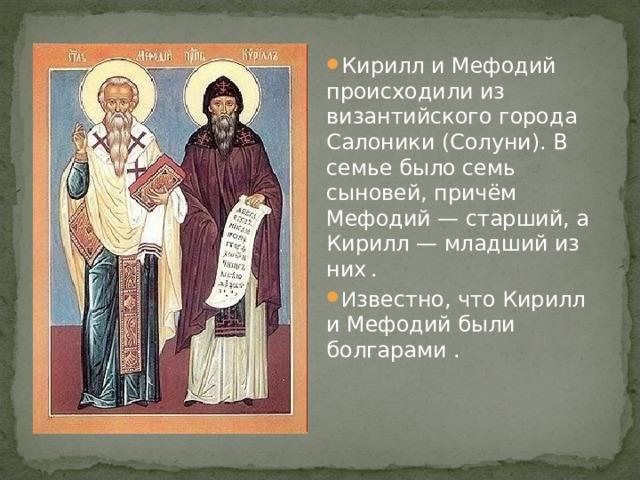Кирилл и Мефодий происходили из византийского города Салоники (Солуни). В семье было семь сыновей, причём Мефодий— старший, а Кирилл— младший из них  . И звестно, что Кирилл и Мефодий были болгарами .