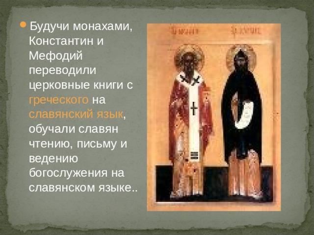 Будучи монахами, Константин и Мефодий переводили церковные книги с греческого на славянский язык , обучали славян чтению, письму и ведению богослужения на славянском языке..