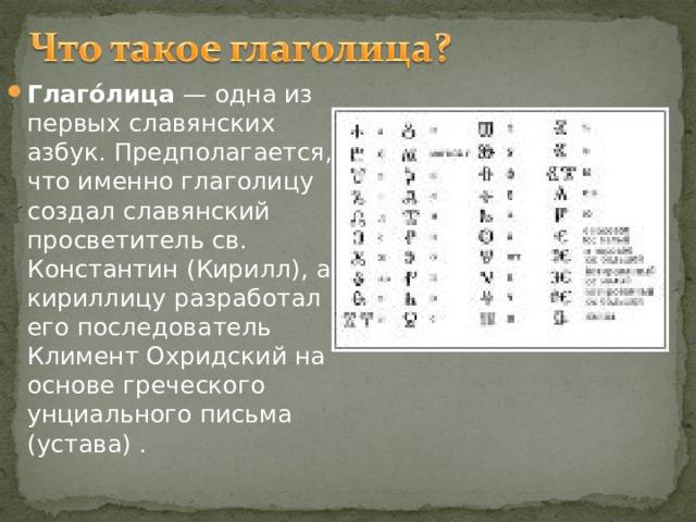 Глаго́лица — одна из первых славянских азбук. Предполагается, что именно глаголицу создал славянский просветитель св. Константин (Кирилл), а кириллицу разработал его последователь Климент Охридский на основе греческого унциального письма (устава) .