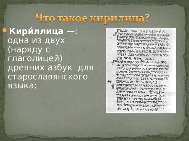 Кири́ллица —: одна из двух (наряду с глаголицей) древних азбук для старославянского языка;