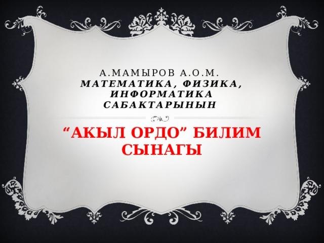 """А.Мамыров а.о.м.  Математика, физика, информатика сабактарынын """" АКЫЛ ОРДО"""" БИЛИМ СЫНАГЫ"""