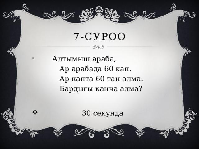 7-суроо  Алтымыш араба,  Ар арабада 60 кап.  Ар капта 60 тан алма.  Бардыгы канча алма?  30 секунда