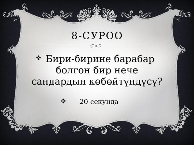 8-суроо  Бири-бирине барабар болгон бир нече сандардын көбөйтүндүсү? 20 секунда