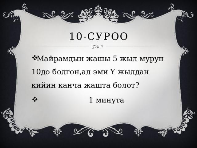 10-суроо Майрамдын жашы 5 жыл мурун 10до болгон,ал эми Y жылдан кийин канча жашта болот?  1 минута