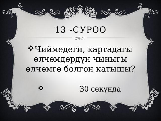 13 -суроо Чиймедеги, картадагы өлчөмдөрдүн чыныгы өлчөмгө болгон катышы?  30 секунда