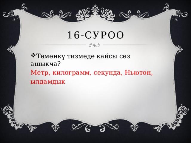 16-суроо Төмөнкү тизмеде кайсы сөз ашыкча? Метр, килограмм, секунда, Ньютон, ылдамдык