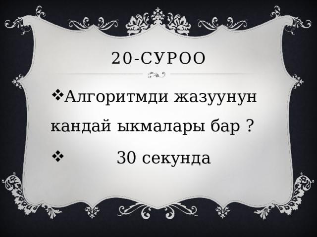20-суроо Алгоритмди жазуунун кандай ыкмалары бар ?  30 секунда