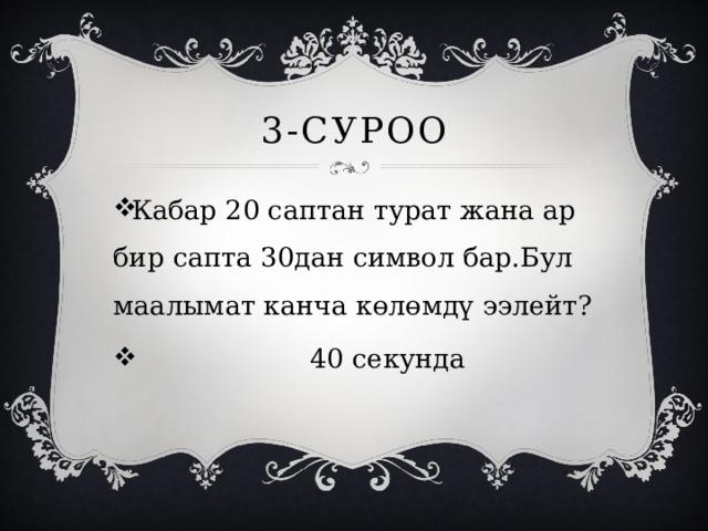 3-суроо Кабар 20 саптан турат жана ар бир сапта 30дан символ бар.Бул маалымат канча көлөмдү ээлейт?  40 секунда