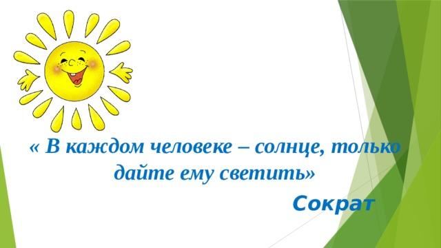 « В каждом человеке – солнце, только дайте ему светить»  Сократ