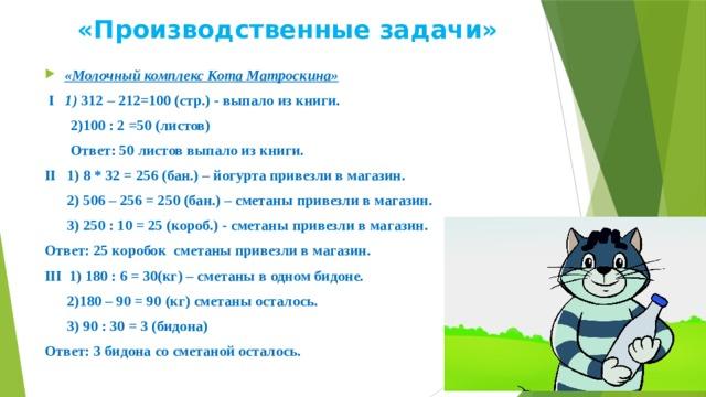 «Производственные задачи» «Молочный комплекс Кота Матроскина»  I 1) 312 – 212=100 (стр.) - выпало из книги.  2)100 : 2 =50 (листов)  Ответ: 50 листов выпало из книги. II 1) 8 * 32 = 256 (бан.) – йогурта привезли в магазин.  2) 506 – 256 = 250 (бан.) – сметаны привезли в магазин.  3) 250 : 10 = 25 (короб.) - сметаны привезли в магазин. Ответ: 25 коробок сметаны привезли в магазин. III 1) 180 : 6 = 30(кг) – сметаны в одном бидоне.  2)180 – 90 = 90 (кг) сметаны осталось.  3) 90 : 30 = 3 (бидона) Ответ: 3 бидона со сметаной осталось.