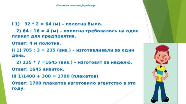 «Рекламное агентство Дядя Фёдор»     I 1) 32 * 2 = 64 (м) – полотна было.  2) 64 : 16 = 4 (м) – полотна требовалось на один плакат для предприятия. Ответ: 4 м полотна. II 1) 705 : 3 = 235 (виз.) – изготавливали за один день.  2) 235 * 7 =1645 (виз.) – изготовят за неделю. Ответ: 1645 визиток. III 1)1400 + 300 = 1700 (плакатов) Ответ: 1700 плакатов изготовило агентство в этом году.