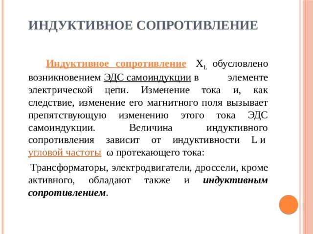 ИНДУКТИВНОЕ СОПРОТИВЛЕНИЕ Индуктивное сопротивление Х L обусловлено возникновением ЭДС самоиндукции в элементе электрической цепи. Изменение тока и, как следствие, изменение его магнитного поля вызывает препятствующую изменению этого тока ЭДС самоиндукции. Величина индуктивного сопротивления зависит от индуктивности L и угловой частоты ω протекающего тока: Трансформаторы, электродвигатели, дроссели, кроме активного, обладают также и индуктивным сопротивлением .