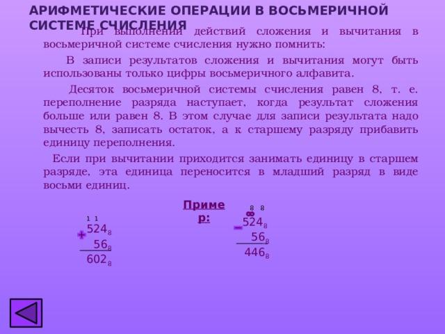 АРИФМЕТИЧЕСКИЕ ОПЕРАЦИИ В ВОСЬМЕРИЧНОЙ СИСТЕМЕ СЧИСЛЕНИЯ  При выполнении действий сложения и вычитания в восьмеричной системе счисления нужно помнить:  В записи результатов сложения и вычитания могут быть использованы только цифры восьмеричного алфавита.  Десяток восьмеричной системы счисления равен 8, т. е. переполнение разряда наступает, когда результат сложения больше или равен 8. В этом случае для записи результата надо вычесть 8, записать остаток, а к старшему разряду прибавить единицу переполнения.  Если при вычитании приходится занимать единицу в старшем разряде, эта единица переносится в младший разряд в виде восьми единиц. Пример: 8 8 524 8 1 1   56 8  446 8 524 8  56 8 602 8