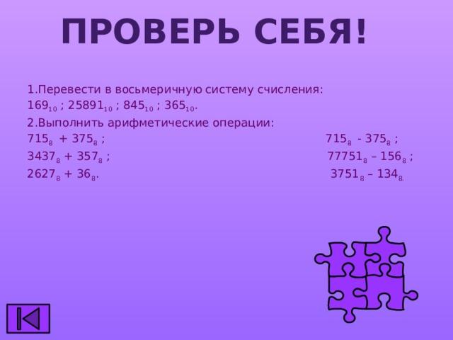 Проверь себя! 1.Перевести в восьмеричную систему счисления: 169 10 ; 25891 10 ; 845 10 ; 365 10 . 2.Выполнить арифметические операции: 715 8 + 375 8 ; 715 8 - 375 8 ; 3437 8 + 357 8 ; 77751 8 – 156 8 ; 2627 8 + 36 8 . 3751 8 – 134 8.