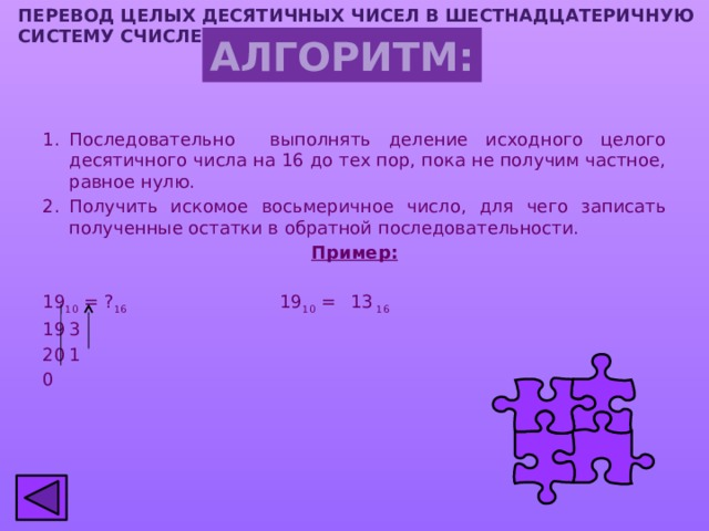 ПЕРЕВОД ЦЕЛЫХ ДЕСЯТИЧНЫХ ЧИСЕЛ В шестнадцатеричную СИСТЕМУ СЧИСЛЕНИЯ АЛГОРИТМ: Последовательно выполнять деление исходного целого десятичного числа на 16 до тех пор, пока не получим частное, равное нулю. Получить искомое восьмеричное число, для чего записать полученные остатки в обратной последовательности. Пример: 19 10 = ? 16 19 10 =  13 16 3 1 0