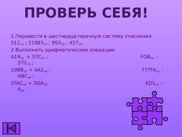 Проверь себя! 1.Перевести в шестнадцатеричную систему счисления: 512 10 ; 21985 10 ; 953 10 ; 437 10 . 2.Выполнить арифметические операции: А19 16 + 37С 16 ; FOB 16 - 371 16 ; 19ВВ 16 + 4А2 16 ; 777FA 16 – ABC 16 ; 2FAC 16 + 3DA 16 . 6D1 16 – 4 16.