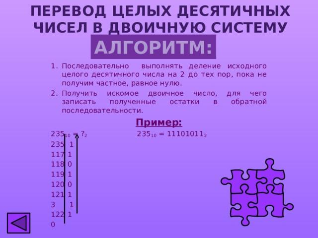 ПЕРЕВОД ЦЕЛЫХ ДЕСЯТИЧНЫХ ЧИСЕЛ  В ДВОИЧНУЮ СИСТЕМУ СЧИСЛЕНИЯ АЛГОРИТМ: Последовательно выполнять деление исходного целого десятичного числа на 2 до тех пор, пока не получим частное, равное нулю. Получить искомое двоичное число, для чего записать полученные остатки в обратной последовательности. Пример: 235 10 = ? 2 235 10 = 11101011 2 235 1  1  0  1  0  1 3 1  1 0