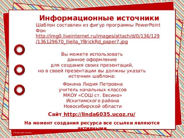 Информационные источники Шаблон составлен из фигур программы PowerPoint Фон http://img0.liveinternet.ru/images/attach/d/0/136/129/136129670_lliella_YBrickRd_paper7.jpg  Вы можете использовать данное оформление для создания своих презентаций, но в своей презентации вы должны указать источник шаблона: Фокина Лидия Петровна учитель начальных классов МКОУ «СОШ ст. Евсино» Искитимского района Новосибирской области Сайт http://linda6035.ucoz.ru/  На момент создания ресурса все ссылки являются активными