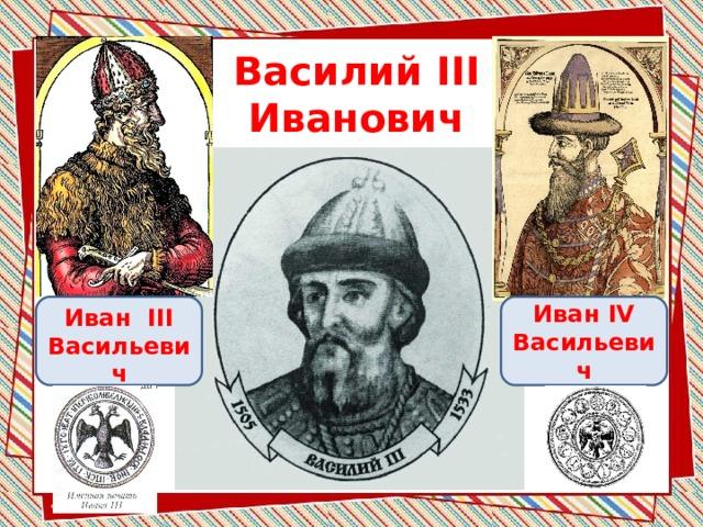 Василий III  Иванович  Иван IV Иван III Васильевич Васильевич