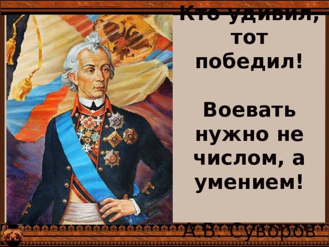 Кто удивил, тот победил!   Воевать нужно не числом, а умением!   А.В. Суворов