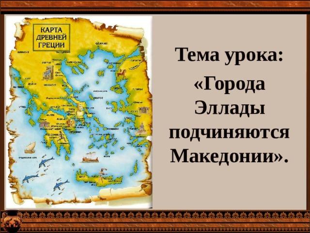 Тема урока: «Города Эллады подчиняются Македонии». IV