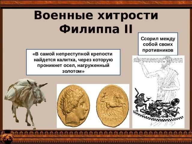 Военные хитрости Филиппа II Ссорил между собой своих противников «В самой непреступной крепости найдется калитка, через которую проникнет осел, нагруженный золотом»