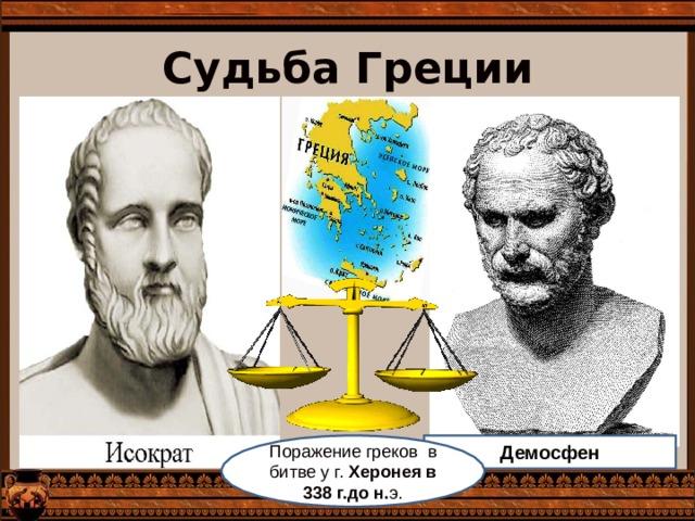 Судьба Греции Демосфен Поражение греков в битве у г. Херонея в 338 г.до н. э.