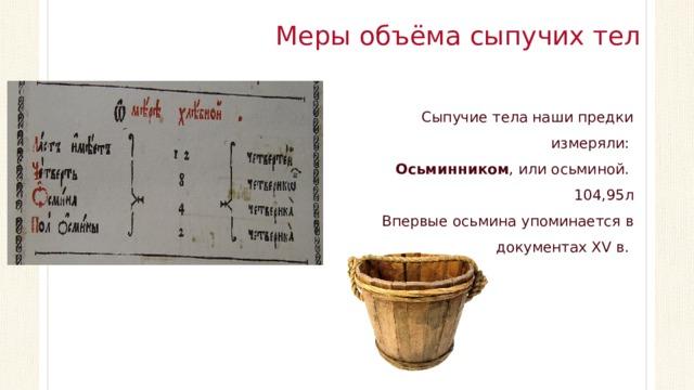 Меры объёма сыпучих тел Сыпучие тела наши предки измеряли: Осьминником , или осьминой. 104,95л Впервые осьмина упоминается в документах XV в.