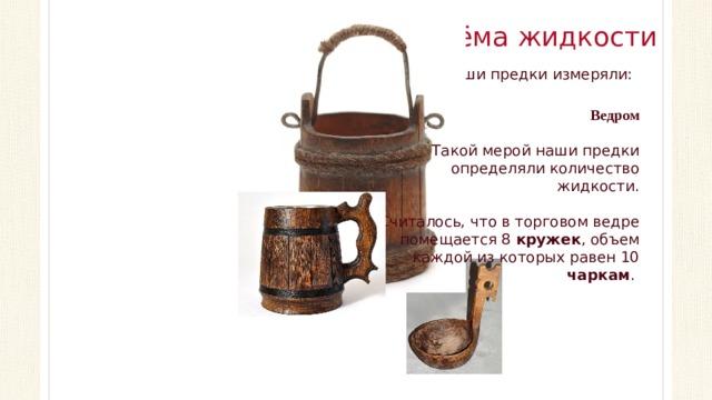 Меры объёма жидкости Жидкости наши предки измеряли: Ведром Такой мерой наши предки определяли количество жидкости. Считалось, что в торговом ведре помещается 8 кружек , объем каждой из которых равен 10 чаркам .