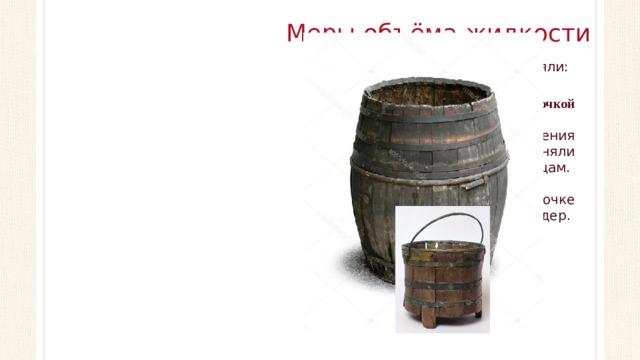 Меры объёма жидкости Жидкости наши предки измеряли: Бочкой Подобную единицу измерения русские торговцы применяли при продаже вин иностранцам. Считалось, что в одной бочке содержится 10 ведер.