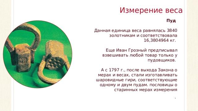 Измерение веса Пуд Данная единица веса равнялась 3840 золотникам и соответствовала 16,3804964 кг. Еще Иван Грозный предписывал взвешивать любой товар только у пудовщиков. А с 1797 г., после выхода Закона о мерах и весах, стали изготавливать шаровидные гири, соответствующие одному и двум пудам. пословицы о старинных мерах измерения .