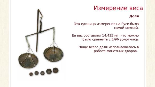 Измерение веса Доля Эта единица измерения на Руси была самой мелкой. Ее вес составлял 14,435 мг, что можно было сравнить с 1/96 золотника. Чаще всего доля использовалась в работе монетных дворов.